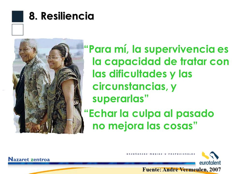 8. Resiliencia Para mí, la supervivencia es la capacidad de tratar con las dificultades y las circunstancias, y superarlas Echar la culpa al pasado no