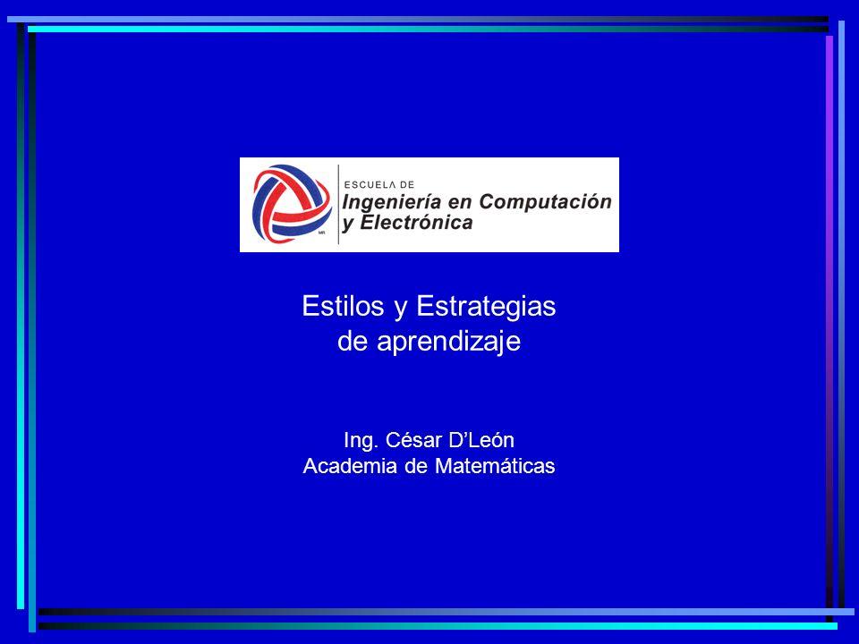 Estilos y Estrategias de aprendizaje Ing. César DLeón Academia de Matemáticas