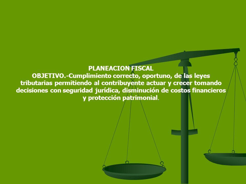 PLANEACION FISCAL OBJETIVO.-Cumplimiento correcto, oportuno, de las leyes tributarias permitiendo al contribuyente actuar y crecer tomando decisiones con seguridad jurídica, disminución de costos financieros y protección patrimonial.