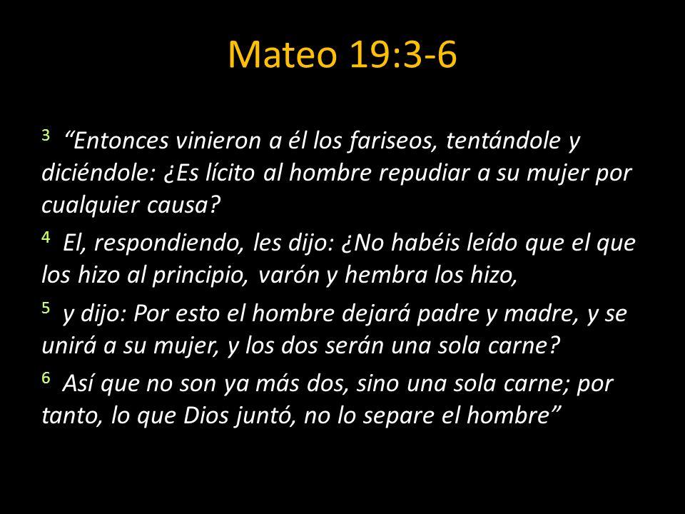 Mateo 19:3-6 3 Entonces vinieron a él los fariseos, tentándole y diciéndole: ¿Es lícito al hombre repudiar a su mujer por cualquier causa? 4 El, respo