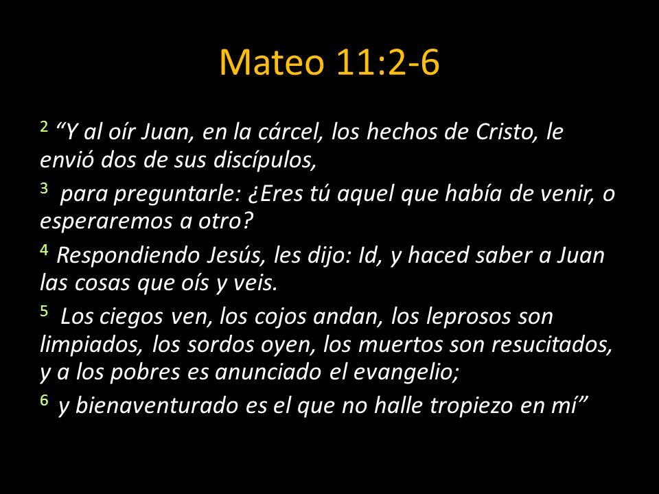 Mateo 11:2-6 2 Y al oír Juan, en la cárcel, los hechos de Cristo, le envió dos de sus discípulos, 3 para preguntarle: ¿Eres tú aquel que había de veni