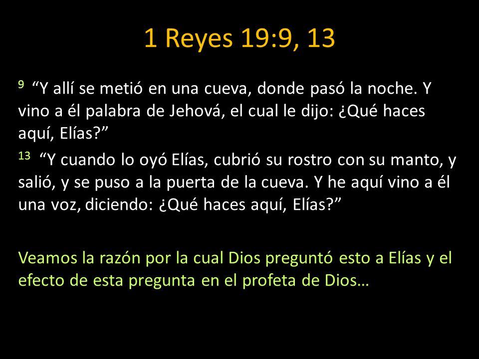 1 Reyes 19:9, 13 9 Y allí se metió en una cueva, donde pasó la noche. Y vino a él palabra de Jehová, el cual le dijo: ¿Qué haces aquí, Elías? 13 Y cua