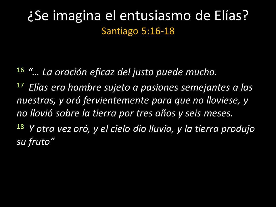 ¿Se imagina el entusiasmo de Elías? Santiago 5:16-18 16 … La oración eficaz del justo puede mucho. 17 Elías era hombre sujeto a pasiones semejantes a