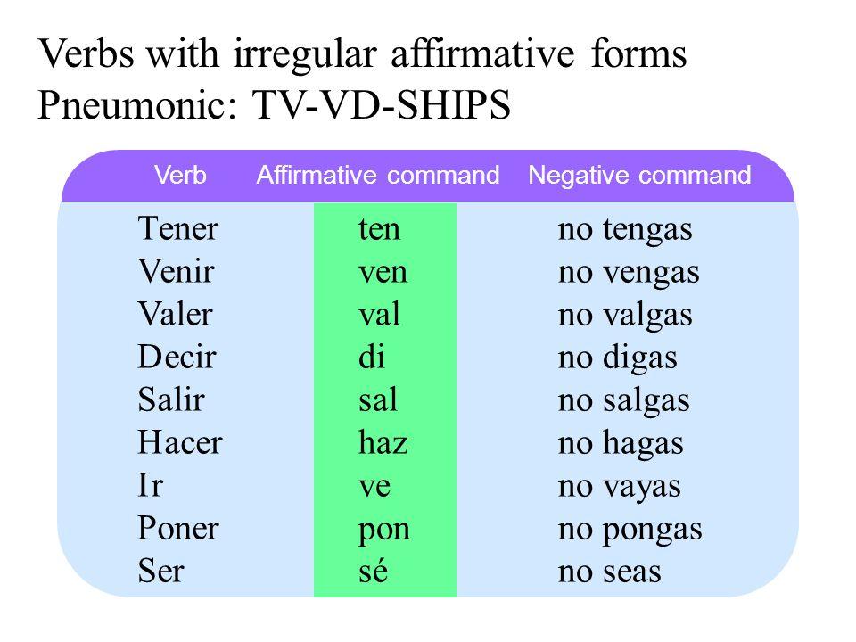 T Verbs with irregular affirmative forms Pneumonic: TV-VD-SHIPS D V S V H I P S ener ecir enir alir aler acer r oner er ten di ven sal val haz ve pon