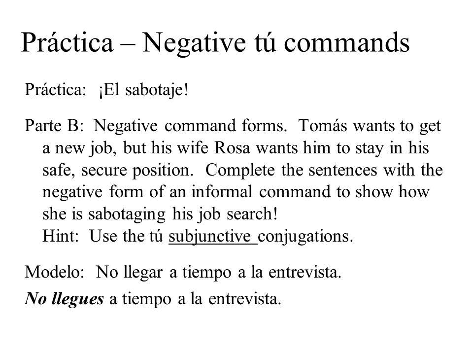 Práctica – Negative tú commands Práctica: ¡El sabotaje! Parte B: Negative command forms. Tomás wants to get a new job, but his wife Rosa wants him to
