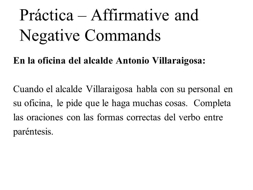 Práctica – Affirmative and Negative Commands En la oficina del alcalde Antonio Villaraigosa: Cuando el alcalde Villaraigosa habla con su personal en su oficina, le pide que le haga muchas cosas.