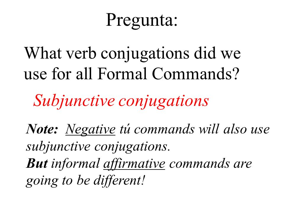 Pregunta: What verb conjugations did we use for all Formal Commands? Subjunctive conjugations Note: Negative tú commands will also use subjunctive con