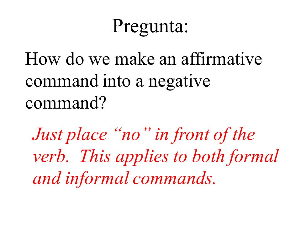 Pregunta: How do we make an affirmative command into a negative command? Just place no in front of the verb. This applies to both formal and informal