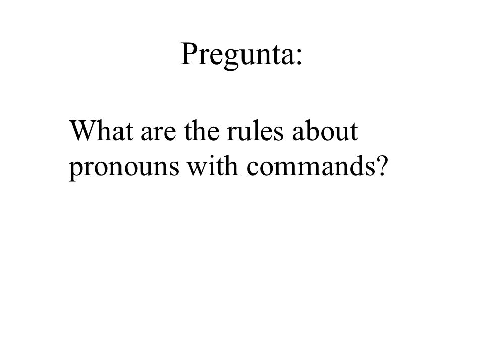 Object pronouns with tú commands As with the formal commands, attach pronouns to the end of affirmative commands and place them in front of the negative command.