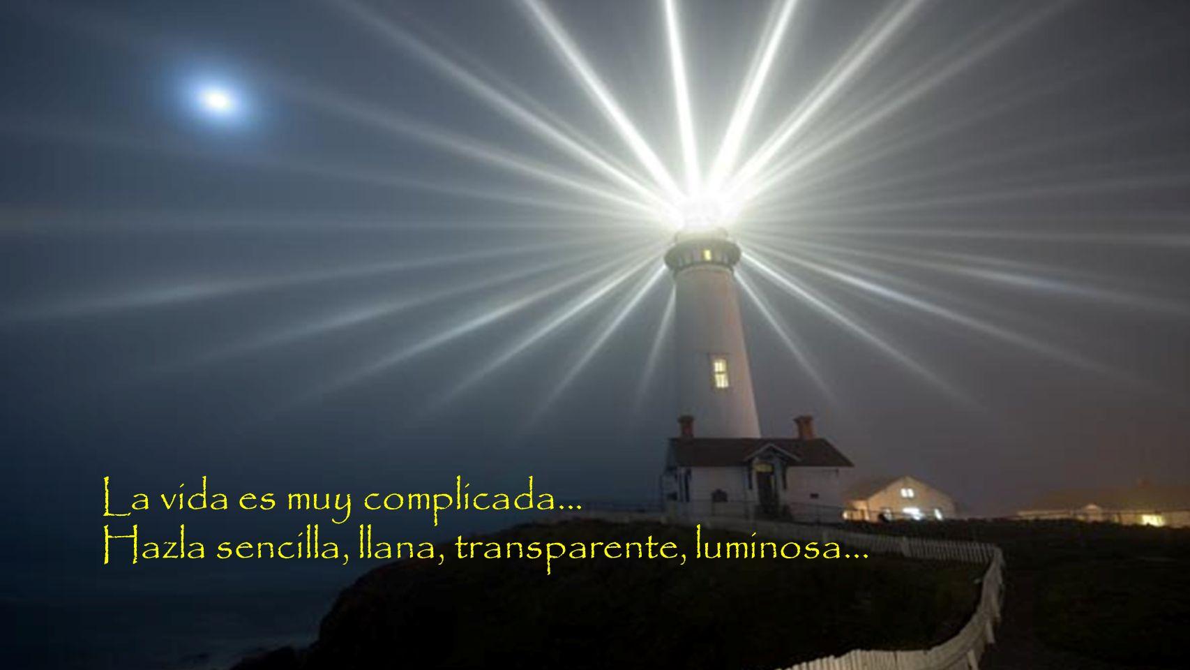 La vida es muy complicada... Hazla sencilla, llana, transparente, luminosa...