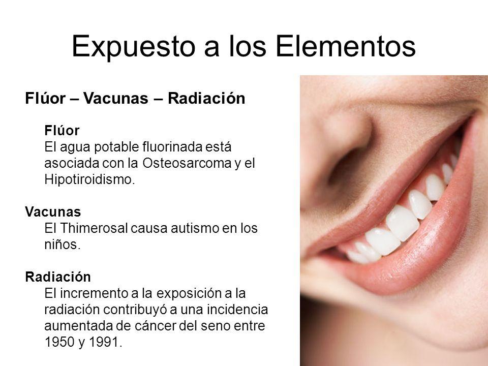 Expuesto a los Elementos Flúor – Vacunas – Radiación Flúor El agua potable fluorinada está asociada con la Osteosarcoma y el Hipotiroidismo. Vacunas E
