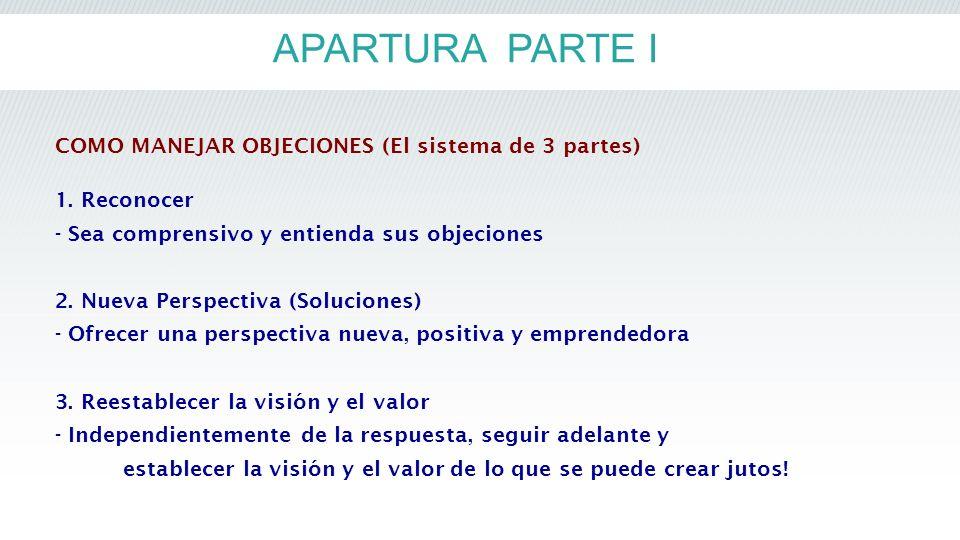 APARTURA PARTE I COMO MANEJAR OBJECIONES (El sistema de 3 partes) 1. Reconocer - Sea comprensivo y entienda sus objeciones 2. Nueva Perspectiva (Soluc