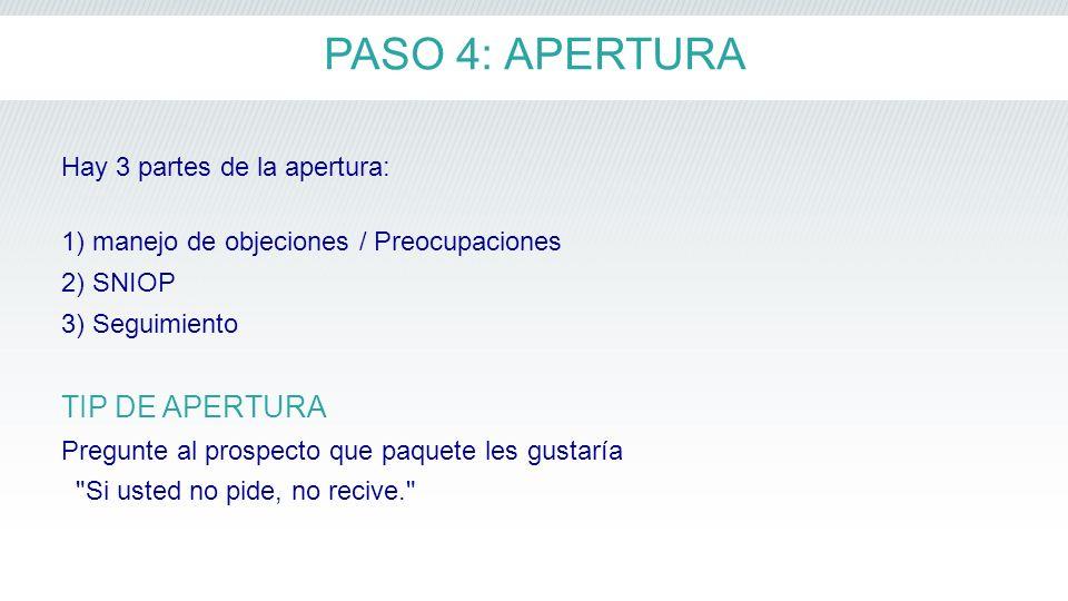 PASO 4: APERTURA Hay 3 partes de la apertura: 1) manejo de objeciones / Preocupaciones 2) SNIOP 3) Seguimiento TIP DE APERTURA Pregunte al prospecto q