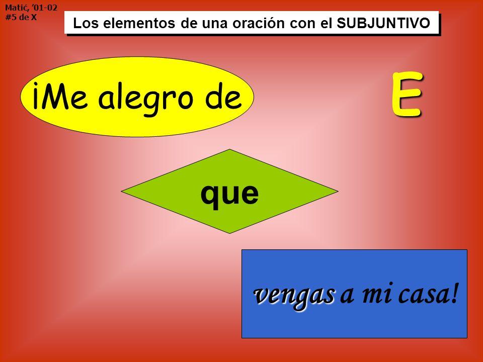 Matić, 01-02 #5 de X Los elementos de una oración con el SUBJUNTIVO ¡Me alegro de que vengas vengas a mi casa! E