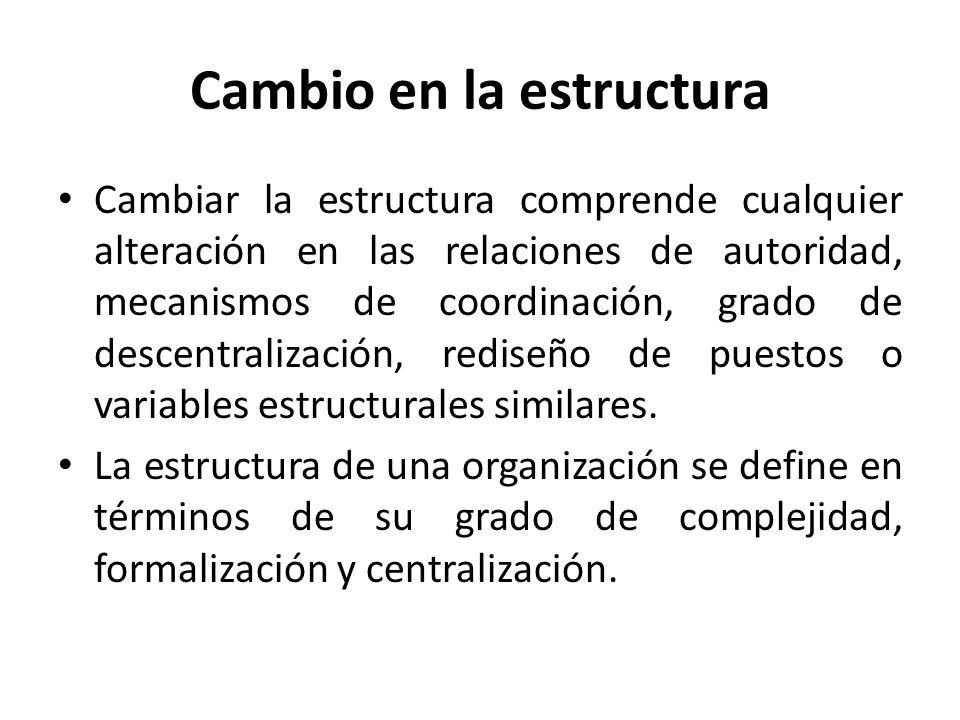 Cambio en la estructura Cambiar la estructura comprende cualquier alteración en las relaciones de autoridad, mecanismos de coordinación, grado de desc