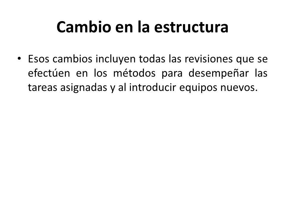 Cambio en la estructura Esos cambios incluyen todas las revisiones que se efectúen en los métodos para desempeñar las tareas asignadas y al introducir