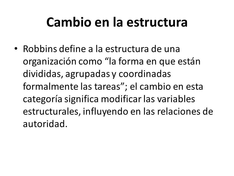Cambio en la estructura Robbins define a la estructura de una organización como la forma en que están divididas, agrupadas y coordinadas formalmente l