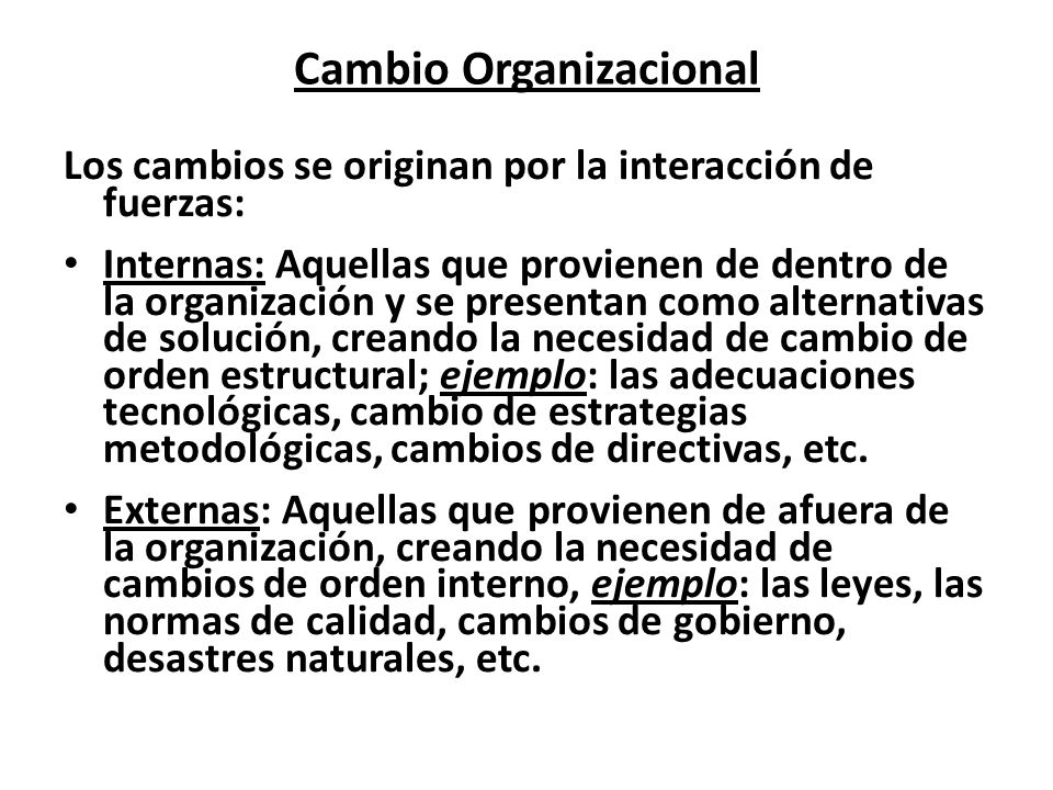 Cambio Organizacional Los cambios se originan por la interacción de fuerzas: Internas: Aquellas que provienen de dentro de la organización y se presen