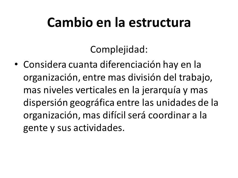 Cambio en la estructura Complejidad: Considera cuanta diferenciación hay en la organización, entre mas división del trabajo, mas niveles verticales en