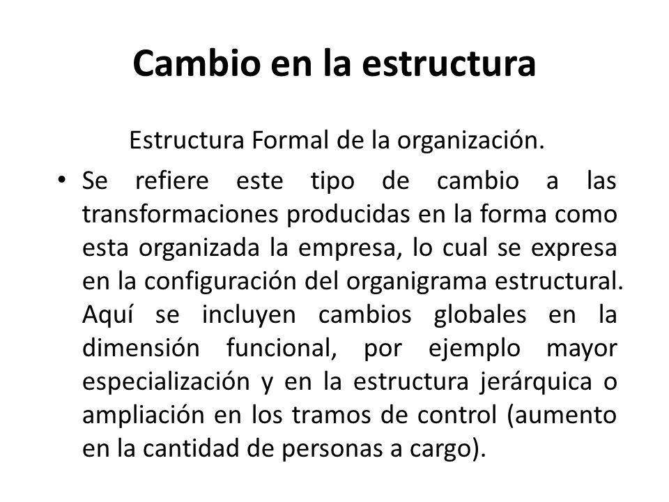Cambio en la estructura Estructura Formal de la organización. Se refiere este tipo de cambio a las transformaciones producidas en la forma como esta o