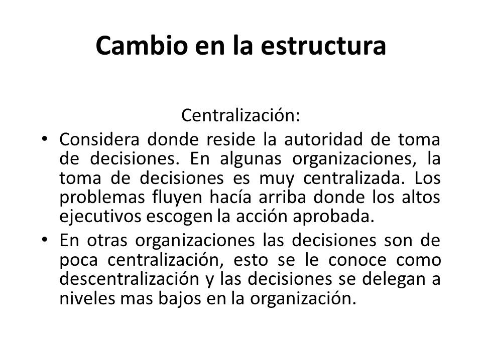 Cambio en la estructura Centralización: Considera donde reside la autoridad de toma de decisiones. En algunas organizaciones, la toma de decisiones es