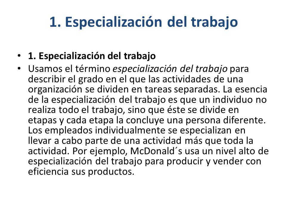 1. Especialización del trabajo Usamos el término especialización del trabajo para describir el grado en el que las actividades de una organización se