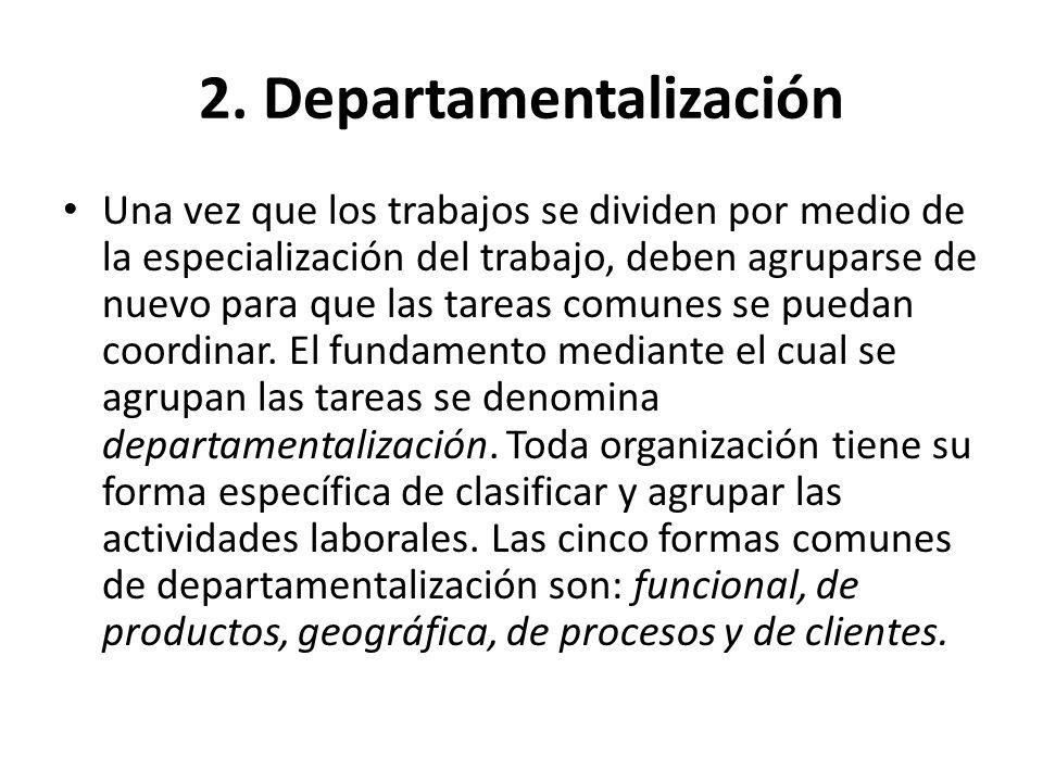 2. Departamentalización Una vez que los trabajos se dividen por medio de la especialización del trabajo, deben agruparse de nuevo para que las tareas