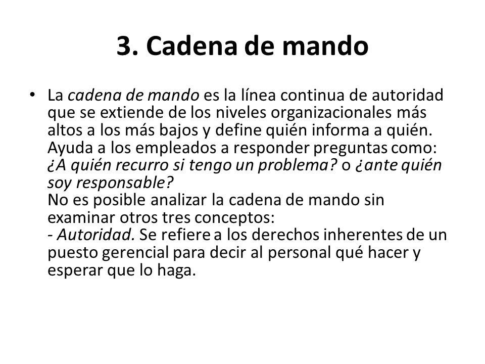 3. Cadena de mando La cadena de mando es la línea continua de autoridad que se extiende de los niveles organizacionales más altos a los más bajos y de