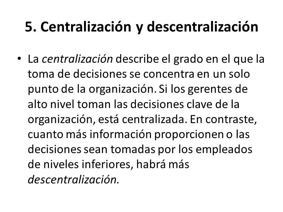 5. Centralización y descentralización La centralización describe el grado en el que la toma de decisiones se concentra en un solo punto de la organiza