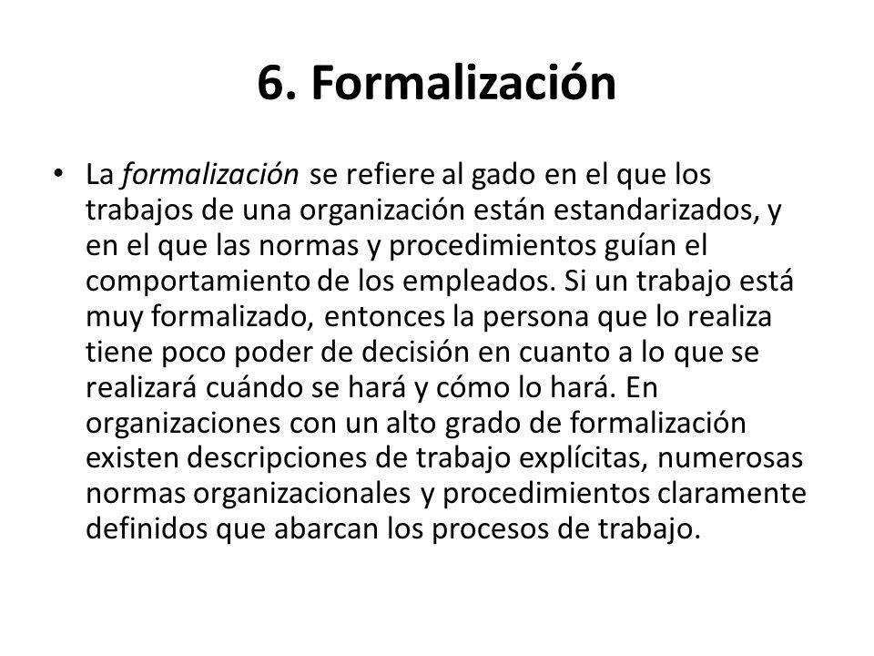 6. Formalización La formalización se refiere al gado en el que los trabajos de una organización están estandarizados, y en el que las normas y procedi
