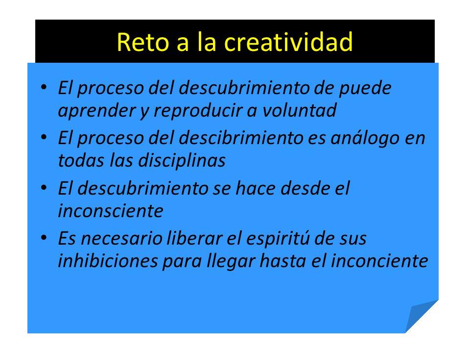 Reto a la creatividad El proceso del descubrimiento de puede aprender y reproducir a voluntad El proceso del descibrimiento es análogo en todas las di