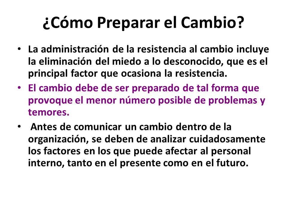 ¿Cómo Preparar el Cambio? La administración de la resistencia al cambio incluye la eliminación del miedo a lo desconocido, que es el principal factor