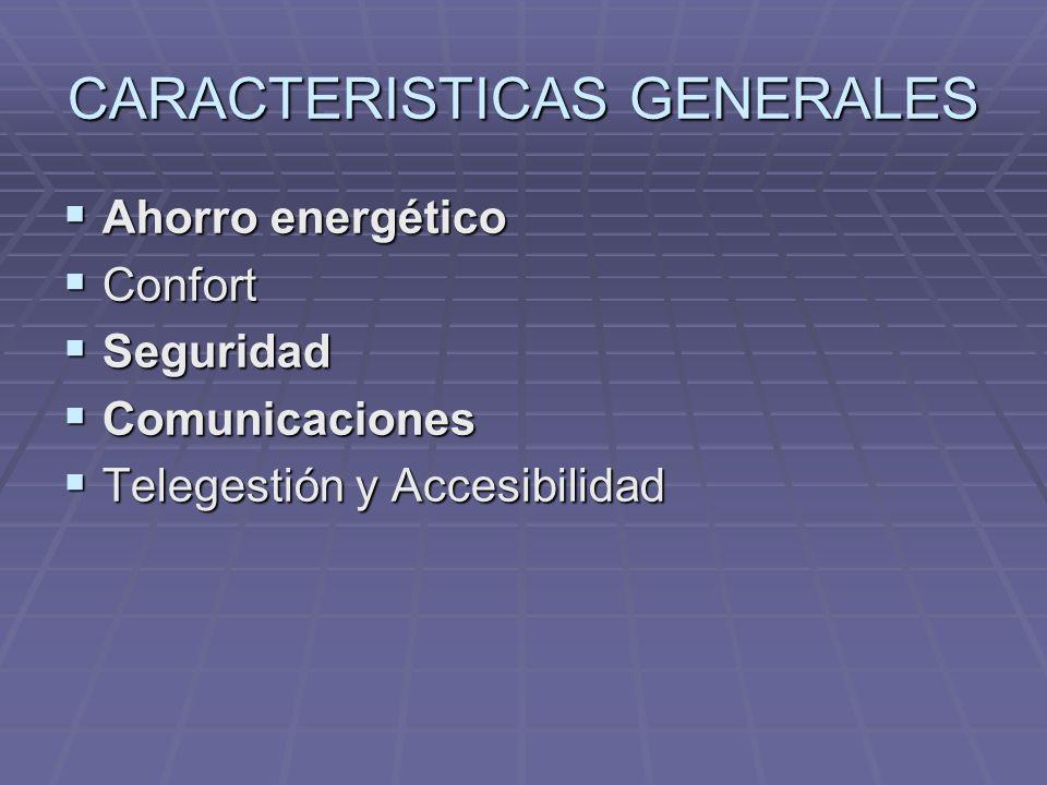 CARACTERISTICAS GENERALES Ahorro energético Ahorro energético Confort Confort Seguridad Seguridad Comunicaciones Comunicaciones Telegestión y Accesibilidad Telegestión y Accesibilidad