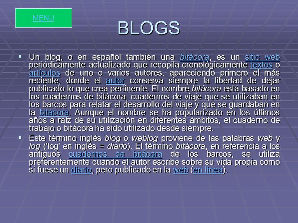 BLOGS Un blog, o en español también una bitácora, es un sitio web periódicamente actualizado que recopila cronológicamente textos o artículos de uno o varios autores, apareciendo primero el más reciente, donde el autor conserva siempre la libertad de dejar publicado lo que crea pertinente.