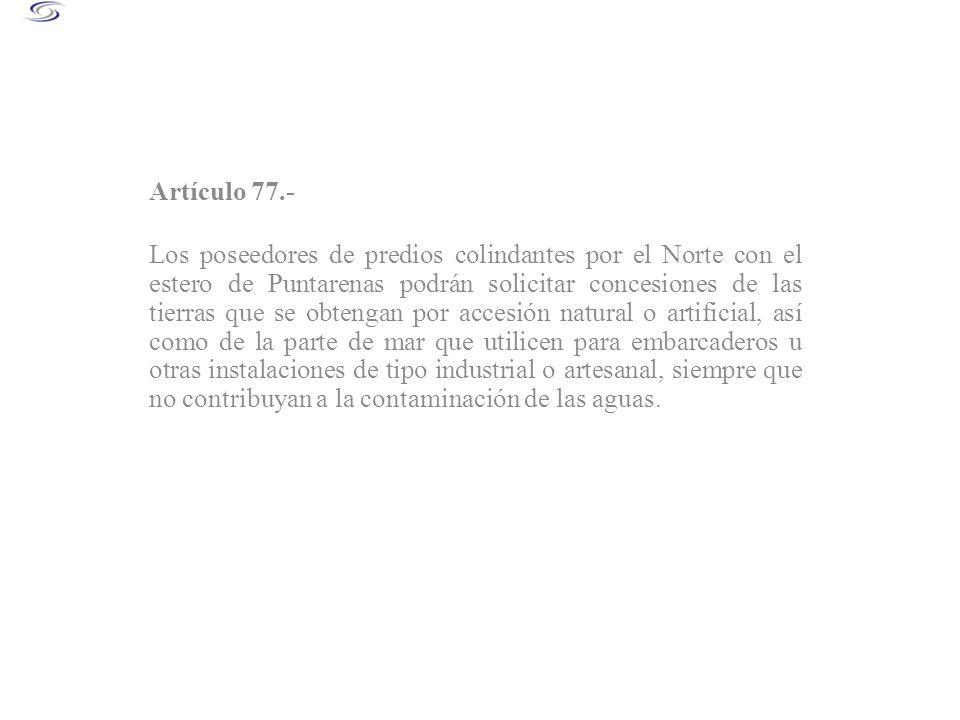 Artículo 77.- Los poseedores de predios colindantes por el Norte con el estero de Puntarenas podrán solicitar concesiones de las tierras que se obteng
