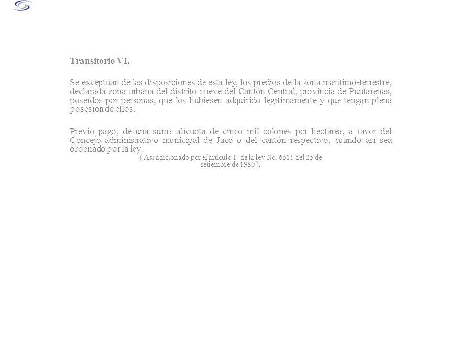 Transitorio VI.- Se exceptúan de las disposiciones de esta ley, los predios de la zona marítimo-terrestre, declarada zona urbana del distrito nueve de