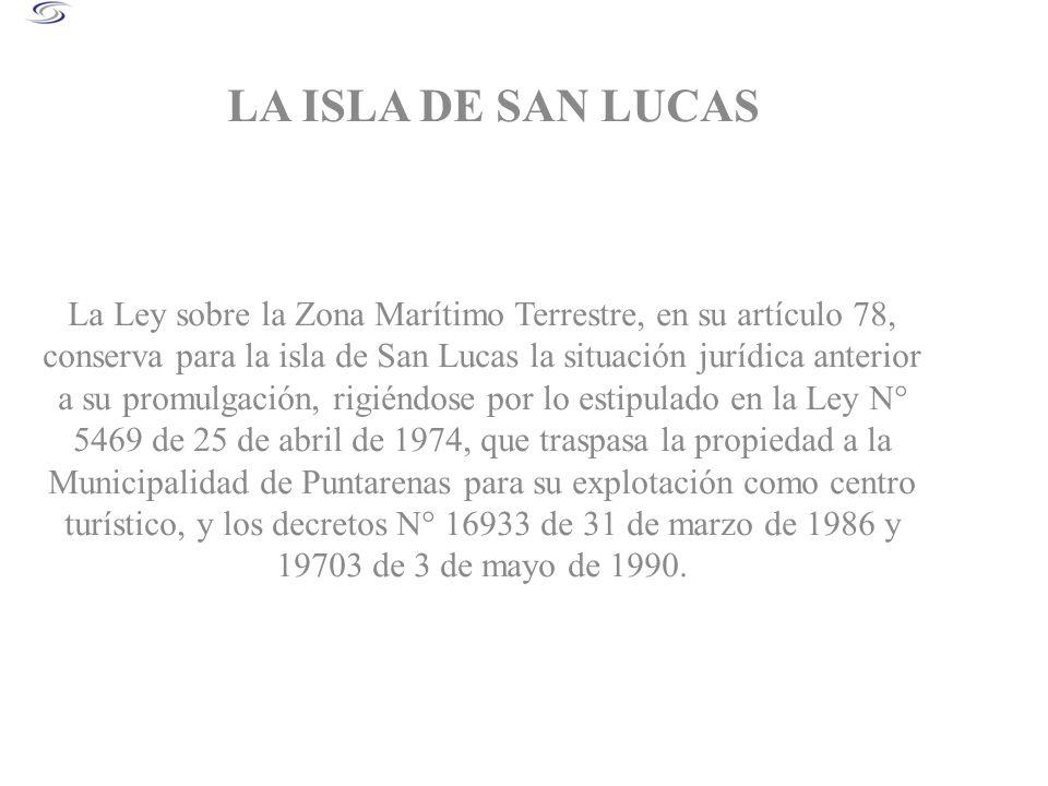 LA ISLA DE SAN LUCAS La Ley sobre la Zona Marítimo Terrestre, en su artículo 78, conserva para la isla de San Lucas la situación jurídica anterior a s