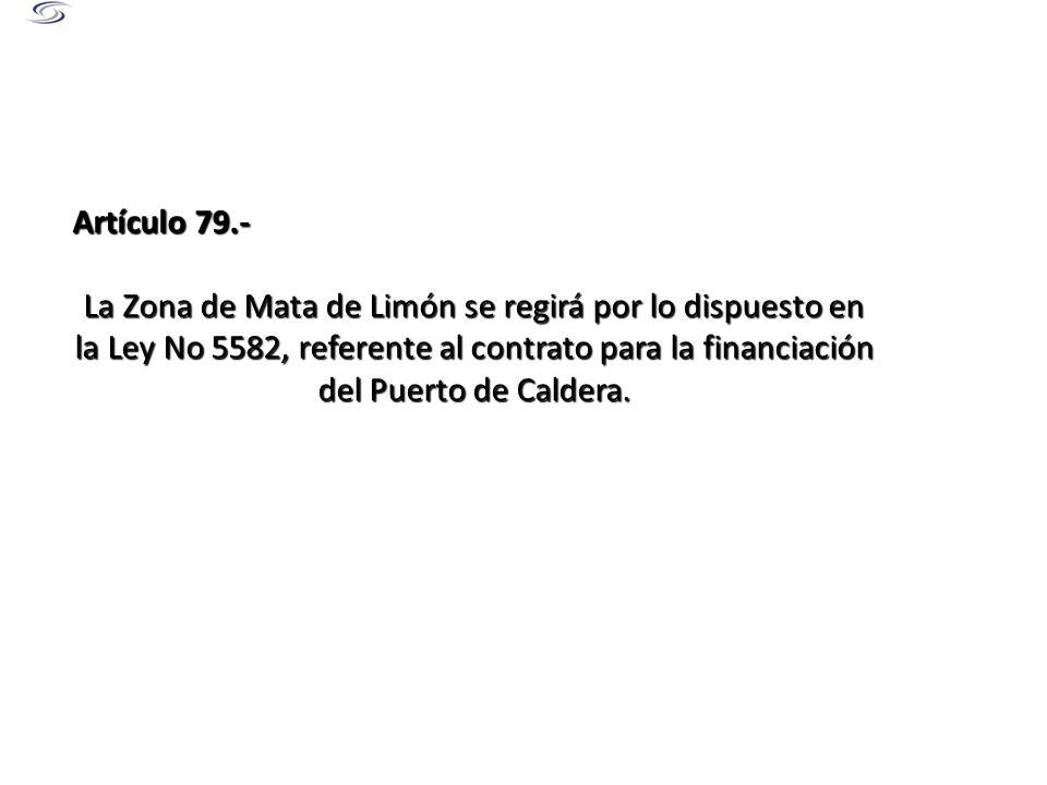 Artículo 79.- La Zona de Mata de Limón se regirá por lo dispuesto en la Ley No 5582, referente al contrato para la financiación del Puerto de Caldera.