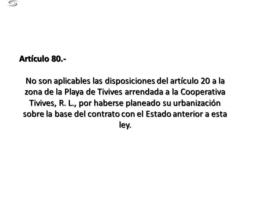 Artículo 80.- No son aplicables las disposiciones del artículo 20 a la zona de la Playa de Tivives arrendada a la Cooperativa Tivives, R. L., por habe