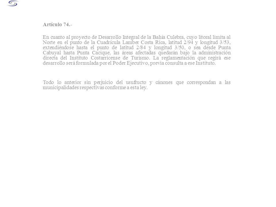 Artículo 93.- De acuerdo con el artículo 74 de la Ley, la Zona Marítimo terrestre comprendida en el Proyecto de Desarrollo Integral de Bahía Culebra, desde Punta Cabuyal hasta Punta Cacique, queda bajo la administración directa del ICT.