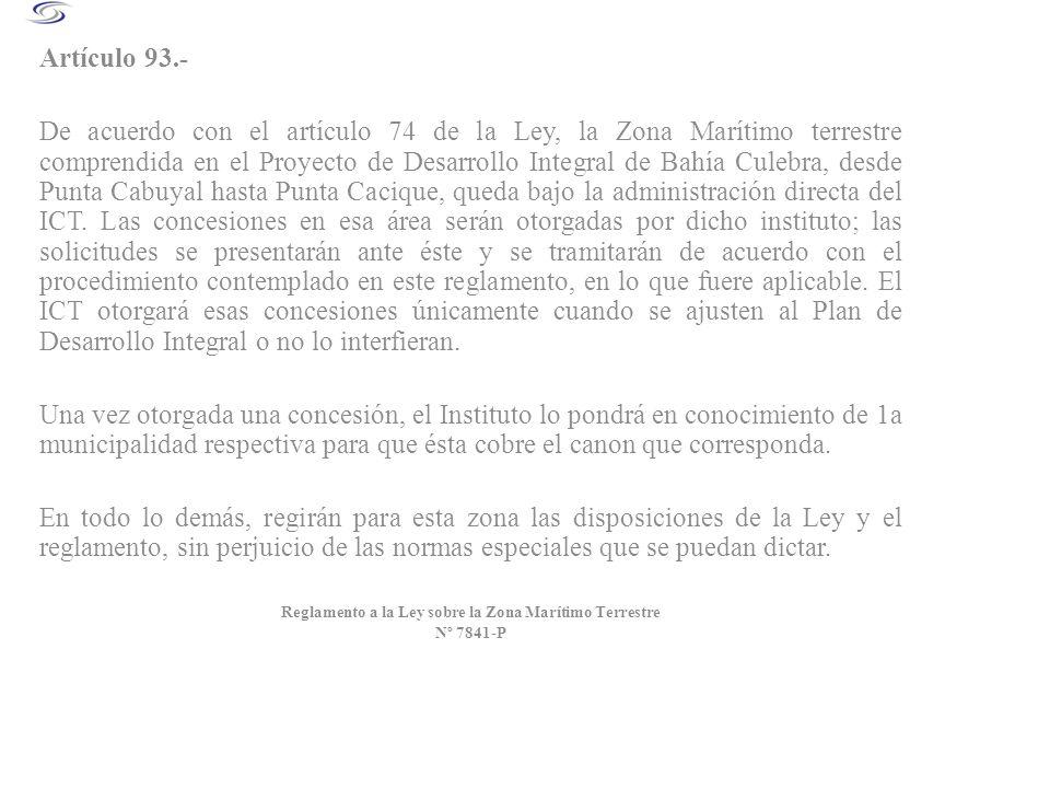 Artículo 93.- De acuerdo con el artículo 74 de la Ley, la Zona Marítimo terrestre comprendida en el Proyecto de Desarrollo Integral de Bahía Culebra,