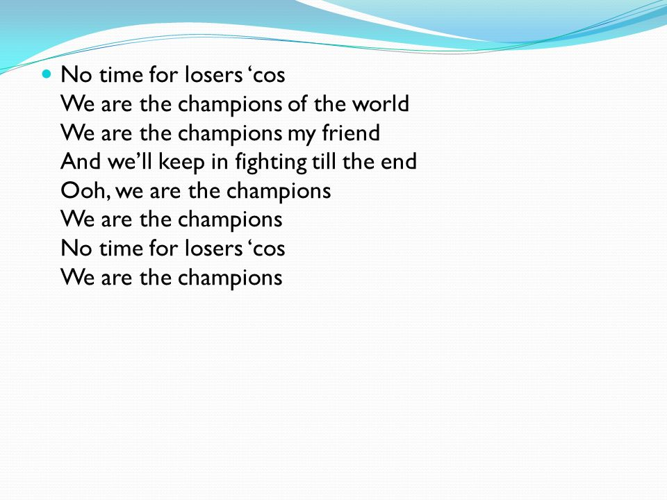 No time for losers cos We are the champions of the world We are the champions my friend And well keep in fighting till the end Ooh, we are the champions We are the champions No time for losers cos We are the champions