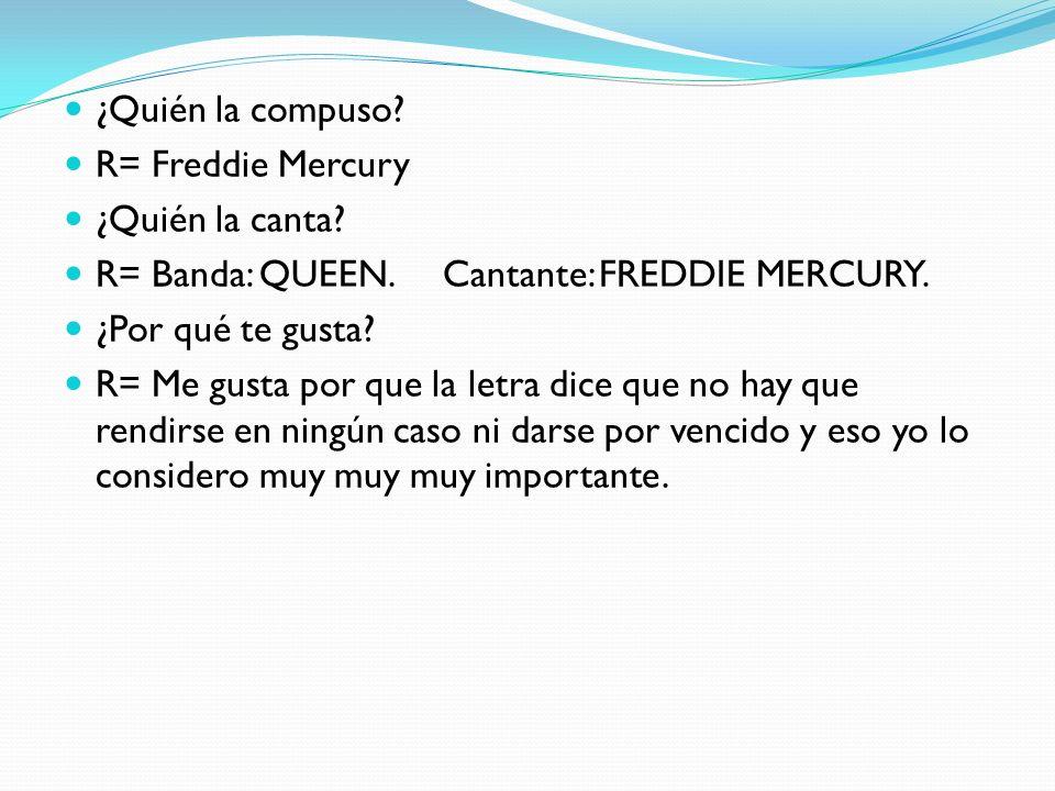 ¿Quién la compuso? R= Freddie Mercury ¿Quién la canta? R= Banda: QUEEN. Cantante: FREDDIE MERCURY. ¿Por qué te gusta? R= Me gusta por que la letra dic