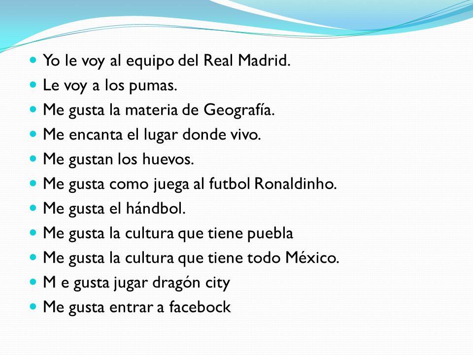Yo le voy al equipo del Real Madrid. Le voy a los pumas. Me gusta la materia de Geografía. Me encanta el lugar donde vivo. Me gustan los huevos. Me gu