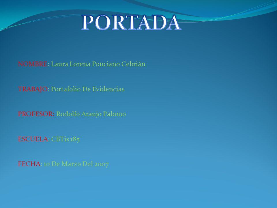 NOMBRE: Laura Lorena Ponciano Cebrián TRABAJO: Portafolio De Evidencias PROFESOR: Rodolfo Araujo Palomo ESCUELA: CBTis 185 FECHA: 10 De Marzo Del 2007