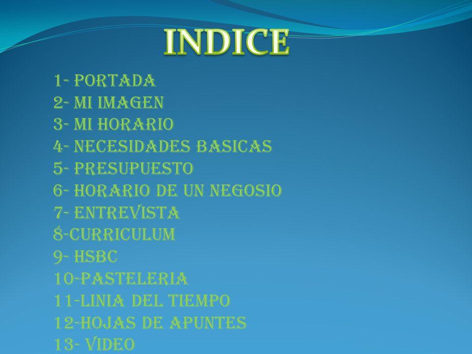 1- PORTADA 2- MI IMAGEN 3- MI HORARIO 4- NECESIDADES BASICAS 5- PRESUPUESTO 6- HORARIO DE UN NEGOSIO 7- ENTREVISTA 8-CURRICULUM 9- HSBC 10-PASTELERIA