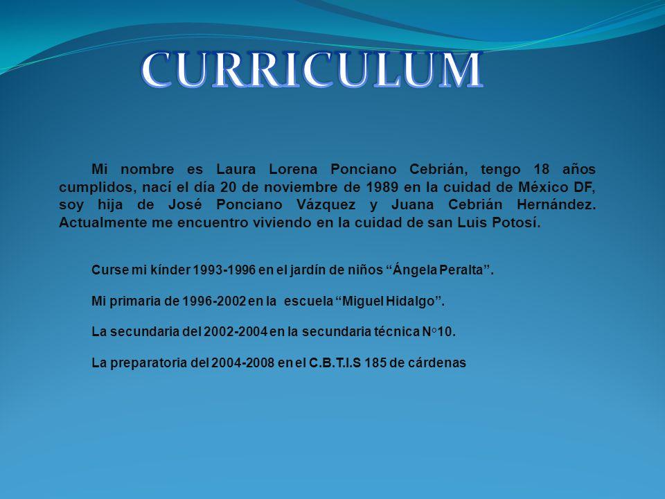 Mi nombre es Laura Lorena Ponciano Cebrián, tengo 18 años cumplidos, nací el día 20 de noviembre de 1989 en la cuidad de México DF, soy hija de José P