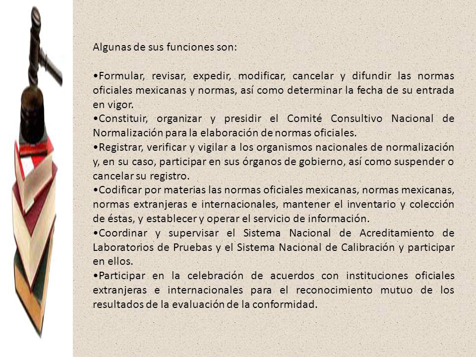 Algunas de sus funciones son: Formular, revisar, expedir, modificar, cancelar y difundir las normas oficiales mexicanas y normas, así como determinar