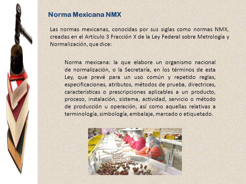 Norma Mexicana NMX Las normas mexicanas, conocidas por sus siglas como normas NMX, creadas en el Artículo 3 Fracción X de la Ley Federal sobre Metrolo