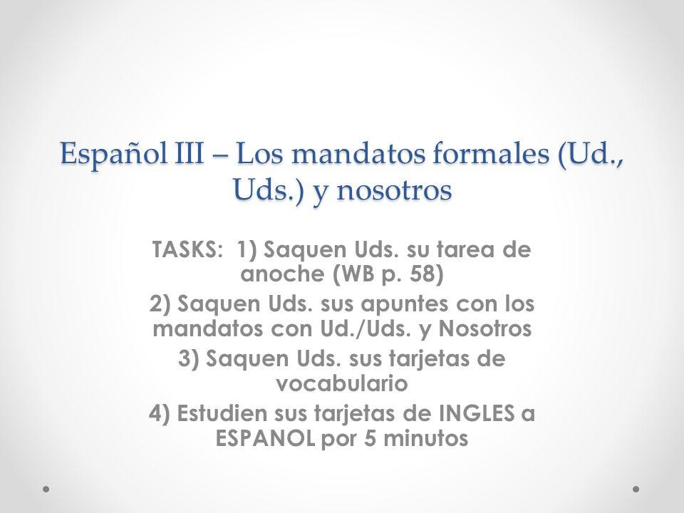 Español III – Los mandatos formales (Ud., Uds.) y nosotros TASKS: 1) Saquen Uds. su tarea de anoche (WB p. 58) 2) Saquen Uds. sus apuntes con los mand